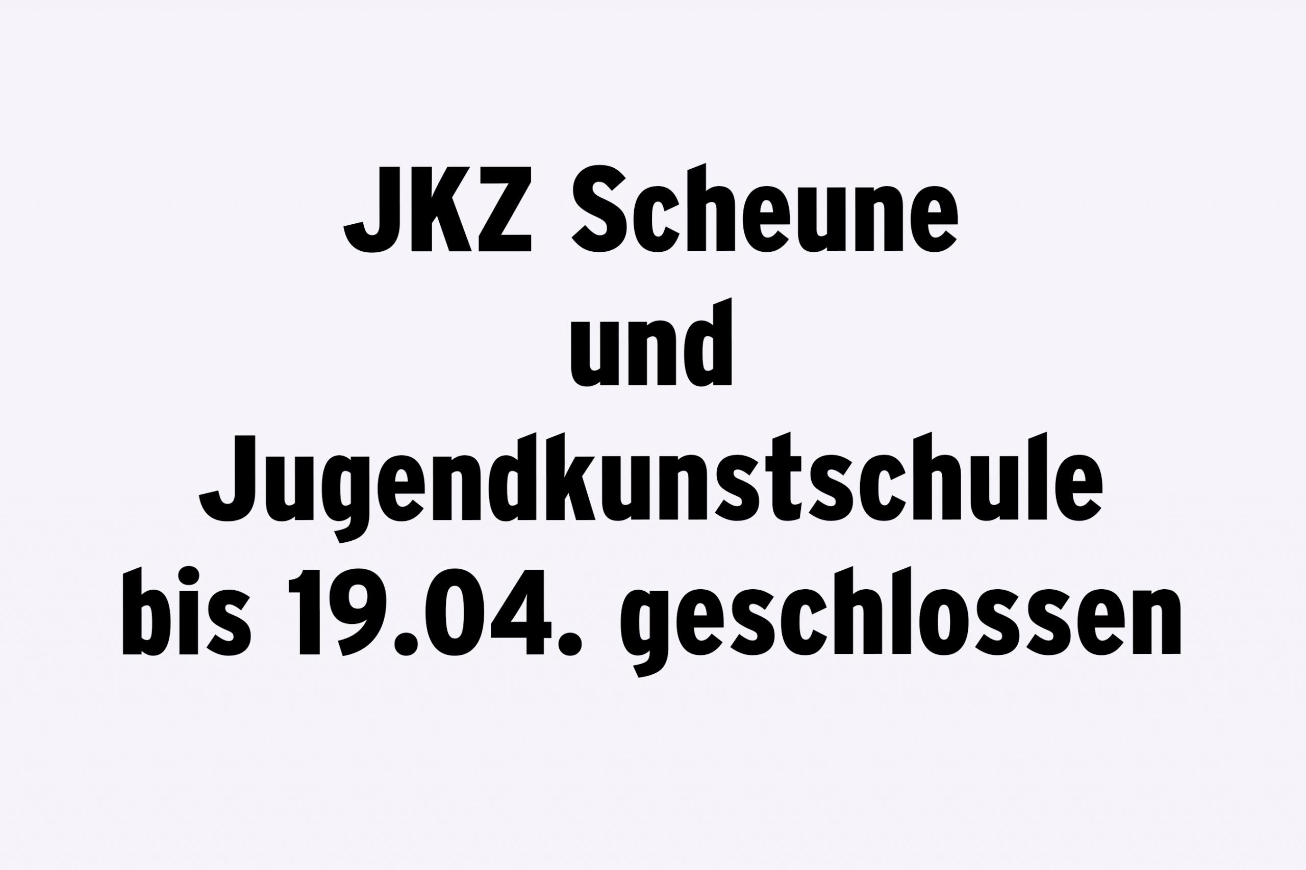 JKZ Scheune und Jugendkunstschule bis 19.04. geschlossen